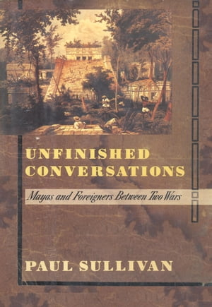 Unfinished Conversations Mayas and Foreigners Between Two Wars