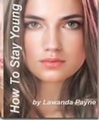 How To Stay Young: The Owner's Manual To Inner & Outer Beauty, antioxidant foods, secrets to obtaining youthful skin, b by Lawanda Payne
