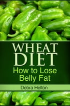 Wheat Diet: How to Lose Belly Fat by Debra Helton