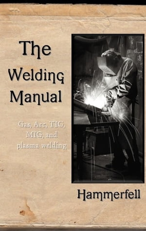 The Welding Manual Gas,  ARC,  TIG,  MIG,  and Plasma Welding