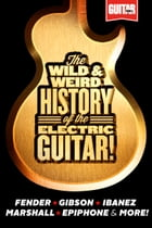 The Wild & Weird History of the Electric Guitar! The Complete Stories Behind Fender, Marshall, Gibson, Ibanez, Epiphone & More! by Guitar World magazine