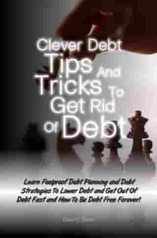 Clever Debt Tips and Tricks To Get Rid Of Debt: Learn Foolproof Debt Planning and Debt Strategies To Lower Debt and Get Out Of Debt Fast and How To  by Dave C. Shain