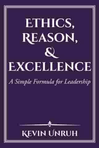Ethics, Reason, & Excellence: A Simple Formula for Leadership