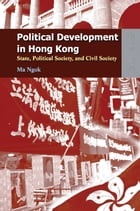 Political Development in Hong Kong: State, Political Society, and Civil Society by Ngok Ma