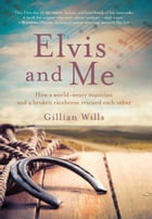 Elvis and Me: How a world-weary musician and a broken racehorse rescued each other by Gillian Wills