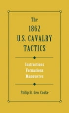 The 1862 US Cavalry Tactics: Instructions, Formations, Manoeuvres by Philip St. George Cooke