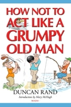 How Not to Act Like a Grumpy Old Man by Duncan Rand