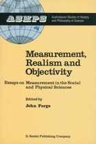Measurement, Realism and Objectivity: Essays on Measurement in the Social and Physical Sciences by J. Forge