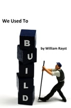 We Used To Build by William Rayst
