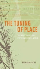 The Tuning of Place: Sociable Spaces and Pervasive Digital Media by Richard Coyne