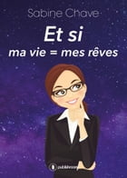 Et si ma vie = mes rêves by Sabine Chave