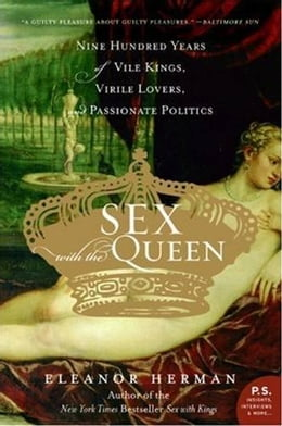 Book Sex with the Queen: 900 Years of Vile Kings, Virile Lovers, and Passionate Politics by Eleanor Herman