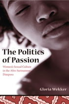 The Politics of Passion: Women's Sexual Culture in the Afro- Surinamese Diaspora by Gloria Wekker
