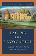 Facing the Revocation: Huguenot Families, Faith, and the King's Will by Carolyn Chappell Lougee