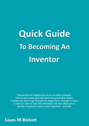Quick Guide To Becoming An Inventor by Liam M Birkett