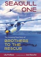 Seagull One: The Amazing True Story of Brothers to the Rescue by Lily Prellezo, Jose Basulto