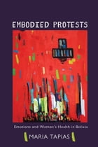 Embodied Protests: Emotions and Women's Health in Bolivia by Maria Tapias