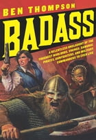 Badass: A Relentless Onslaught of the Toughest Warlords, Vikings, Samurai, Pirates, Gunfighters…