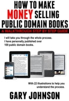 HOW TO MAKE MONEY SELLING PUBLIC DOMAIN BOOKS: A Walkthrough Step by Step Guide, with 22 illustrations. by Gary Johnson