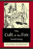 The Cult of the Fox: Power, Gender, and Popular Religion in Late Imperial and Modern China by Xiaofei Kang