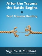 After the Trauma the Battle Begins: Post Trauma Healing by Nigel W. D. Mumford