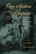 Our Sisters' Keepers: Nineteenth-Century Benevolence Literature by American Women