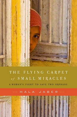 Book The Flying Carpet of Small Miracles: A Woman's Fight To Save Two Orphans by Hala Jaber