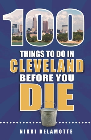 100 Things to Do in Cleveland Before You Die by Nikki Delamotte