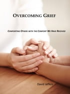 Overcoming Grief: Comforting Others with the Comfort We Have Received by David Jeffers