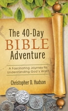 The 40-Day Bible Adventure: A Fascinating Journey to Understanding God's Word by Christopher D. Hudson