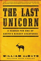 The Last Unicorn: A Search for One of Earth's Rarest Creatures by William deBuys