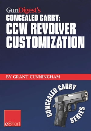 Gun Digest's CCW Revolver Customization Concealed Carry eShort CCW revolver grips,  barrels,  triggers,  sights,  and the best tactical holsters for conce