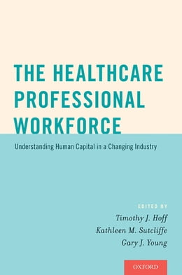 Book The Healthcare Professional Workforce: Understanding Human Capital in a Changing Industry by Timothy J. Hoff