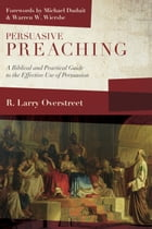 Persuasive Preaching: A Biblical and Practical Guide to the Effective Use of Persuasion by R. Larry Overstreet