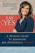 Say Yes: A Woman's Guide to Advancing Her Professional Purpose by Tara Jaye Frank