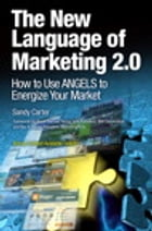 The New Language of Marketing 2.0: How to Use ANGELS to Energize Your Market by Sandy Carter
