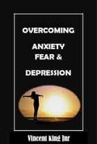 Overcoming Anxiety Fear and Depression by Vincent King