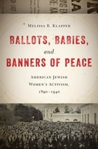 Ballots, Babies, and Banners of Peace: American Jewish Women's Activism, 1890-1940 by Melissa R. Klapper