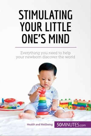 Stimulating Your Little One's Mind: Everything you need to help your newborn discover the world