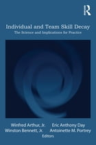 Individual and Team Skill Decay: The Science and Implications for Practice by Winfred Arthur, Jr.