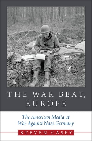 The War Beat,  Europe The American Media at War Against Nazi Germany