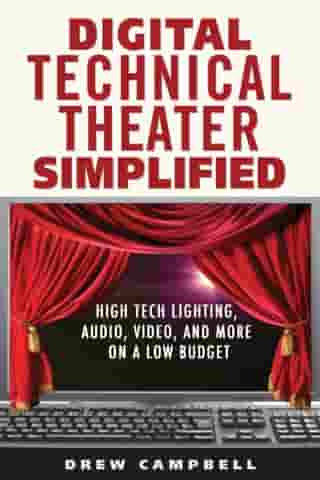 Digital Technical Theater Simplified: High Tech Lighting, Audio, Video and More on a Low Budget by Drew Campbell