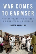 War Comes to Garmser: Thirty Years of Conflict on the Afghan Frontier by Carter Malkasian