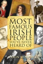 The Most Famous Irish People You've Never Heard Of: Myths and Legends of Ireland by Colin Murphy