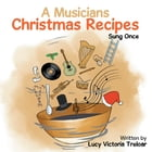 A Musician's Christmas Recipes: Sung Once by Lucy Victoria Treloar