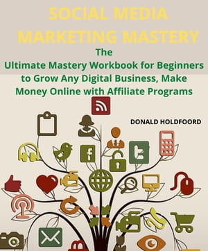 SOCIAL MEDIA MARKETING MASTERY: THE ULTIMATE MASTERY WORKBOOK FOR BEGI N N ER S TO GROW ANY DIGITAL BUSINESS,MAKE MONEY ON LINE WITH AFFILIATE PROGRAMS by DONALD HOLDFOORD