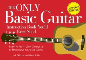 The Only Basic Guitar Instruction Book You'll Ever Need Learn to Play--from Tuning Up to Strumming Your First Chords