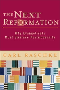 The Next Reformation: Why Evangelicals Must Embrace Postmodernity