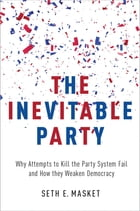 The Inevitable Party: Why Attempts to Kill the Party System Fail and How they Weaken Democracy by Seth Masket
