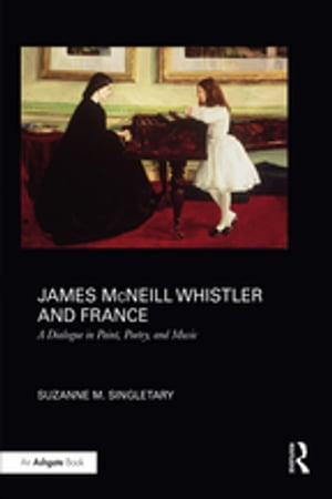 James McNeill Whistler and France A Dialogue in Paint,  Poetry,  and Music